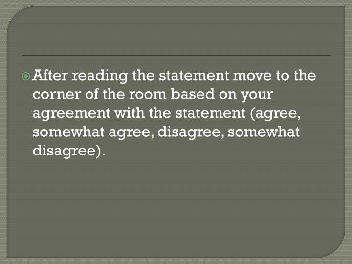After reading the statement move to the corner of the room based on your agreement with the statement (agree, somewhat agree, disagree, somewhat disagree).