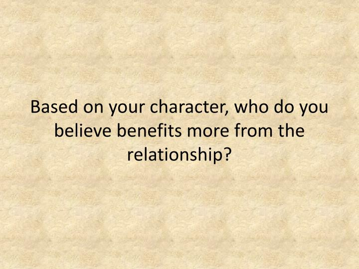 Based on your character, who do you believe benefits more from the relationship?