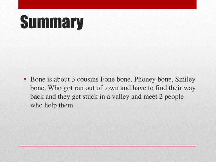 Bone is about 3 cousins Fone bone, Phoney bone, Smiley bone. Who got ran out of town and have to find their way back and they get stuck in a valley and meet 2 people who help them.
