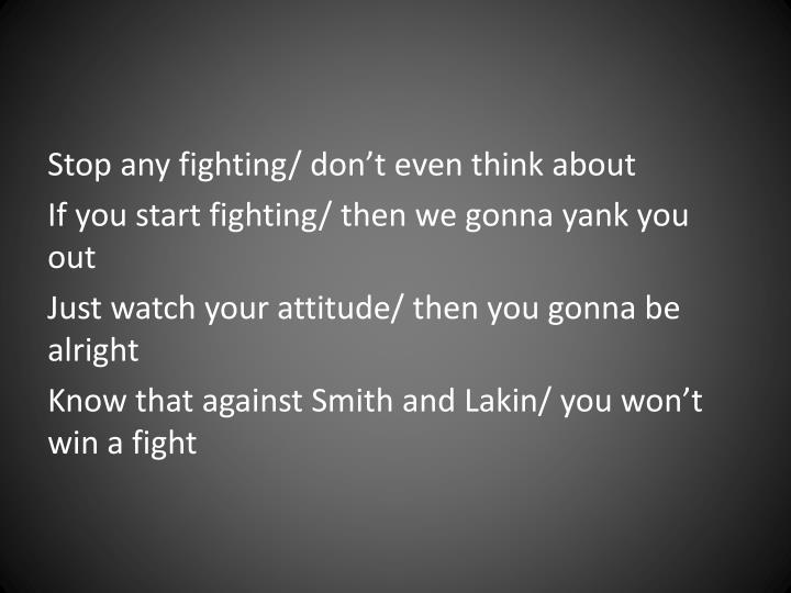 Stop any fighting/ don't even think about