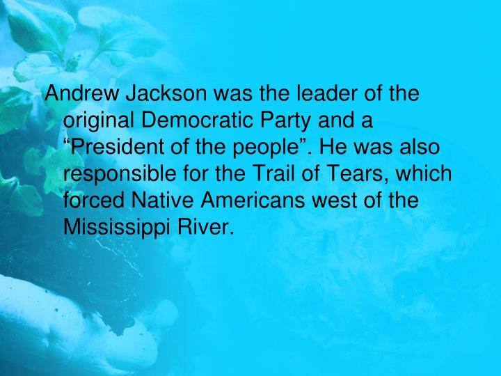 "Andrew Jackson was the leader of the original Democratic Party and a ""President of the people"". He was also responsible for the Trail of Tears, which forced Native Americans west of the Mississippi River."