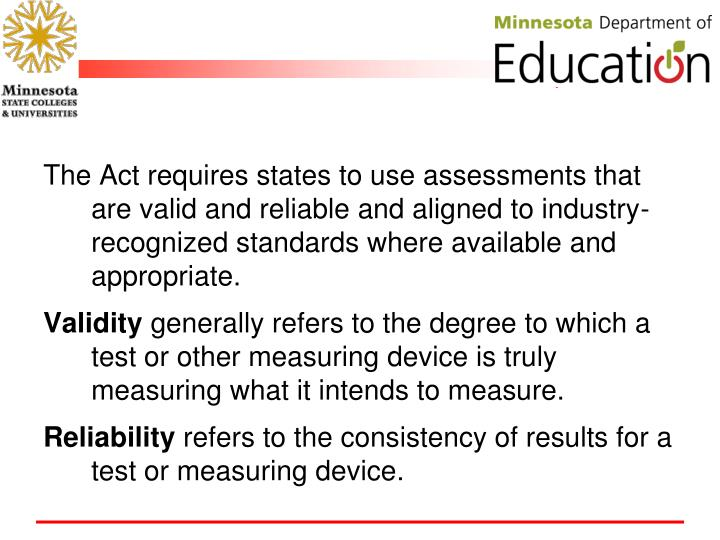 The Act requires states to use assessments that are valid and reliable and aligned to industry-recognized standards where available and appropriate.
