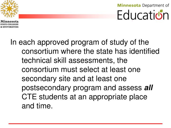 In each approved program of study of the consortium where the state has identified technical skill assessments, the consortium must select at least one secondary site and at least one postsecondary program and assess