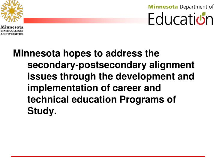 Minnesota hopes to address the secondary-postsecondary alignment issues through the development and implementation of career and technical education Programs of Study.