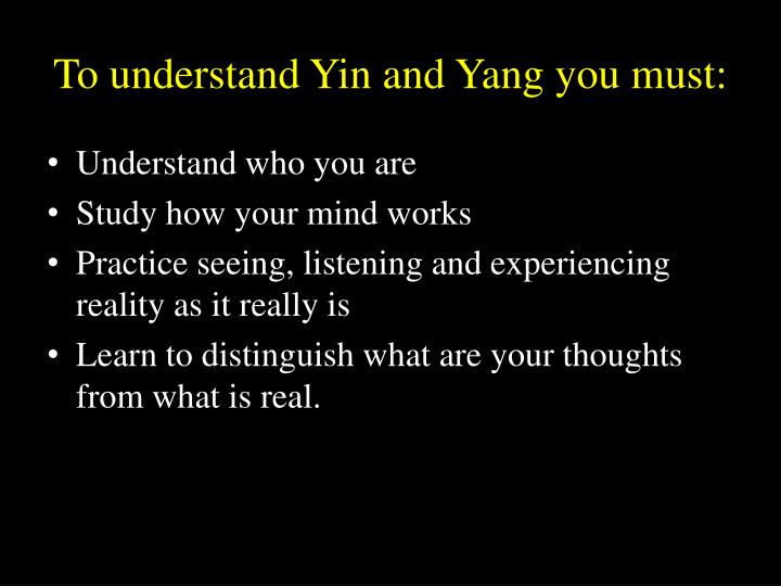 To understand Yin and Yang you must: