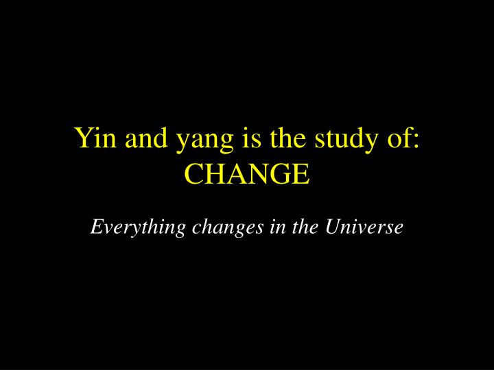 Yin and yang is the study of: