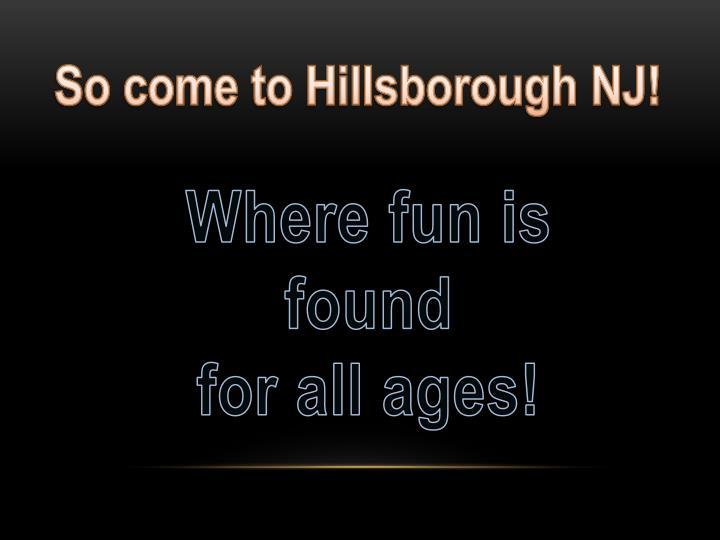 So come to Hillsborough NJ!