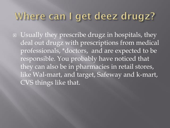 Where can I get deez drugz?
