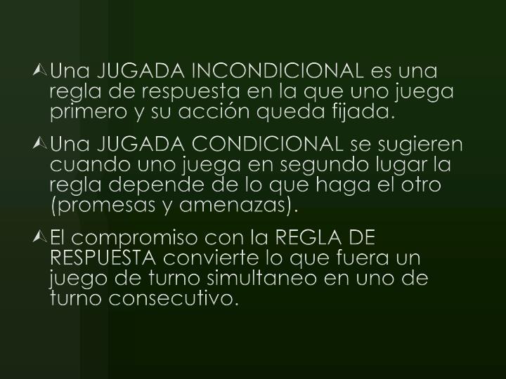 Una JUGADA INCONDICIONAL es una regla de respuesta en la que uno juega primero y su acción queda fijada.