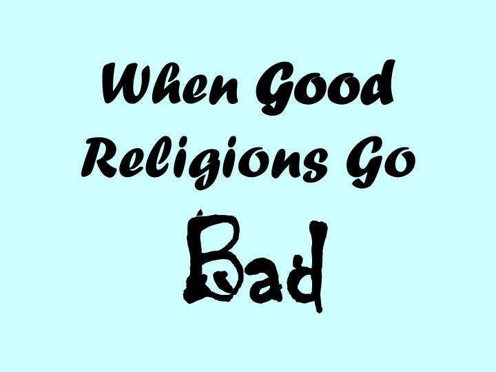 When good religions go bad