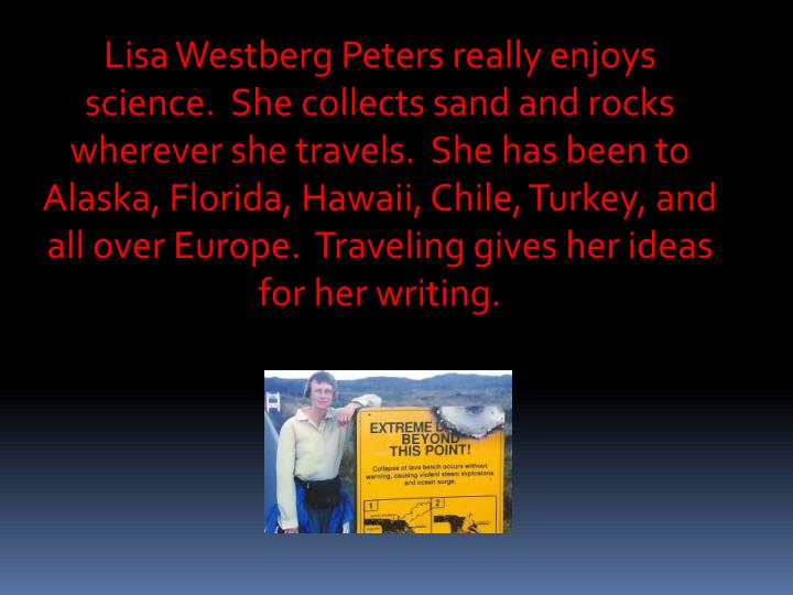 Lisa Westberg Peters really enjoys science.  She collects sand and rocks wherever she travels.  She has been to Alaska, Florida, Hawaii, Chile, Turkey, and all over Europe.  Traveling gives her ideas for her writing.