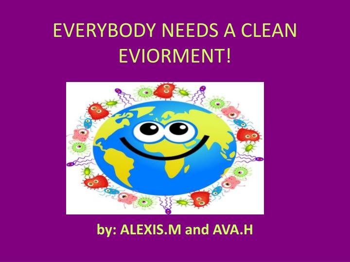 EVERYBODY NEEDS A CLEAN EVIORMENT!
