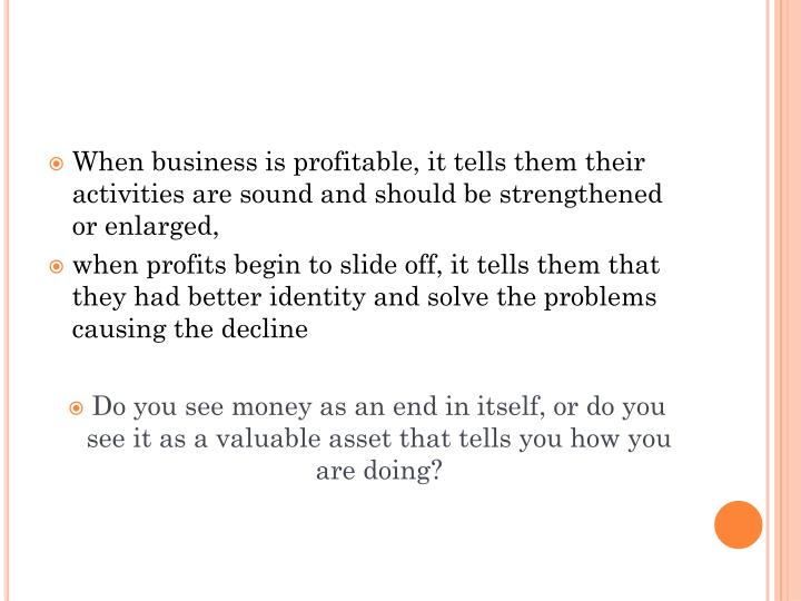 When business is profitable, it tells them their activities are sound and should be strengthened or enlarged,