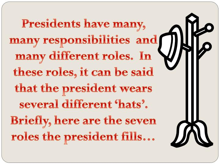 the responsibilities and roles of the president The president's job description objectives: describe the president's many □  roles understand the formal □ qualifications necessary to become president.