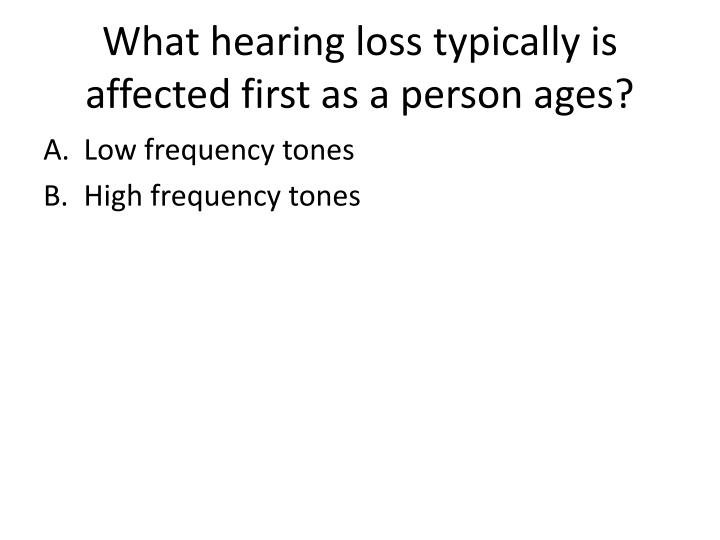 What hearing loss typically is affected first as a person ages?