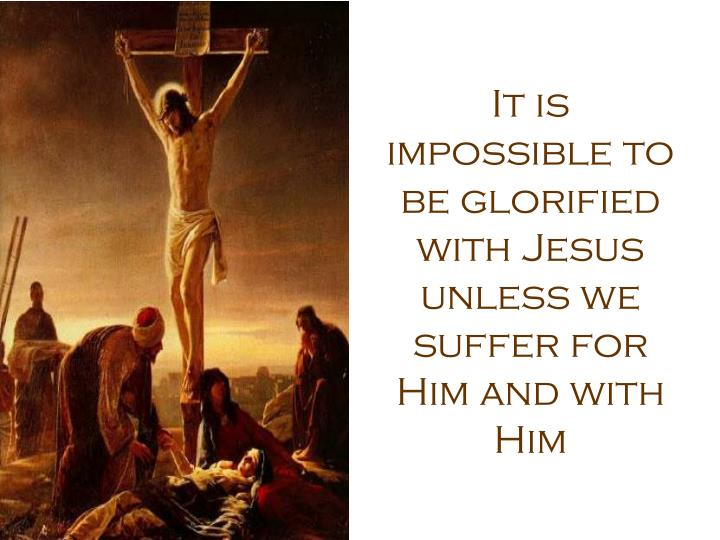It is impossible to be glorified with Jesus unless we suffer for Him and with Him