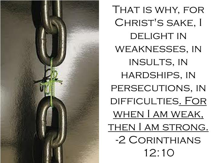 That is why, for Christ's sake, I delight in weaknesses, in insults, in hardships, in persecutions, in difficulties