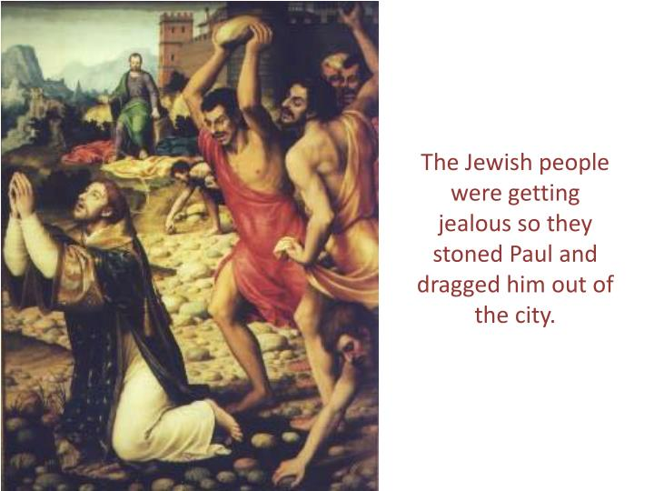 The Jewish people were getting jealous so they stoned Paul and dragged him out of the city.