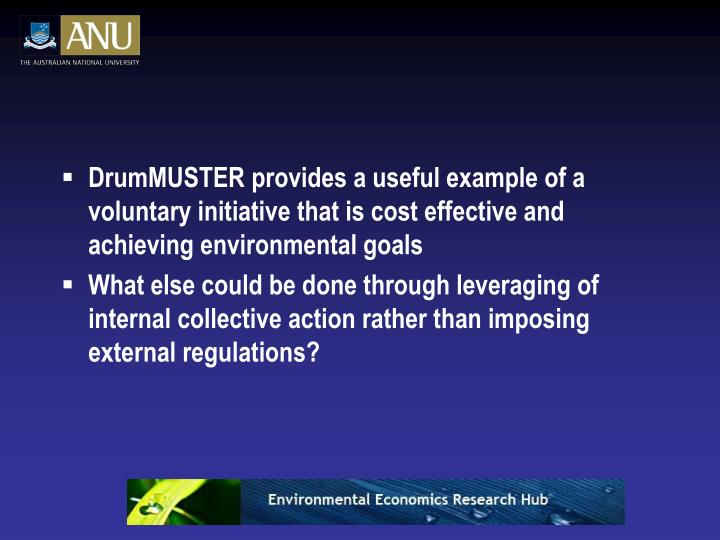 DrumMUSTER provides a useful example of a voluntary initiative that is cost effective and achieving environmental goals
