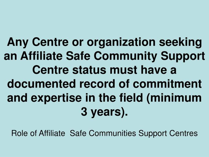 Any Centre or organization seeking an Affiliate Safe Community Support Centre status must have a documented record of commitment and expertise in the field (minimum