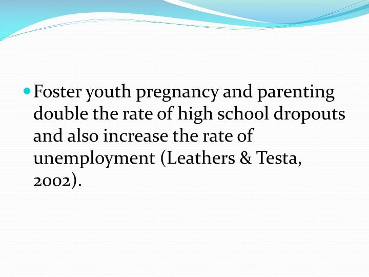 Foster youth pregnancy and parenting double the rate of high school dropouts and also increase the rate of unemployment (Leathers &