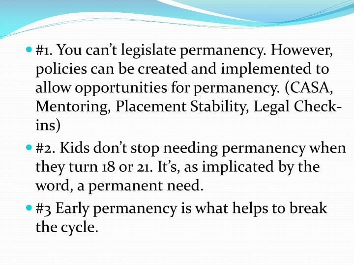 #1. You can't legislate permanency. However, policies can be created and implemented to allow opportunities for permanency. (CASA, Mentoring, Placement Stability, Legal Check-ins)