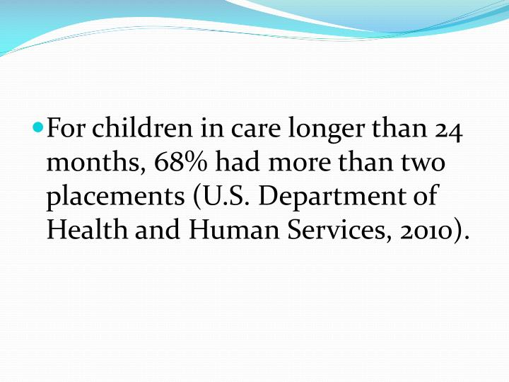 For children in care longer than 24 months, 68% had more than two placements (U.S. Department of Health and Human Services, 2010).