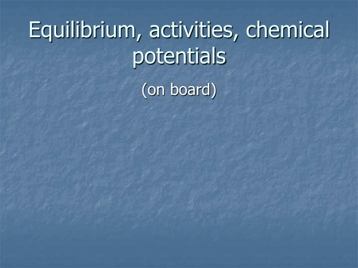 Equilibrium, activities, chemical potentials