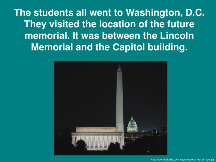 The students all went to Washington, D.C. They visited the location of the future memorial. It was between the Lincoln Memorial and the Capitol building.