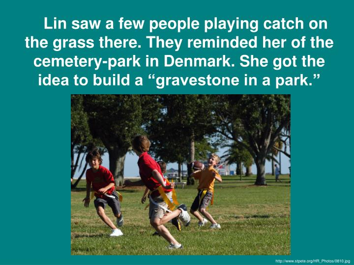 "Lin saw a few people playing catch on the grass there. They reminded her of the cemetery-park in Denmark. She got the idea to build a ""gravestone in a park."""