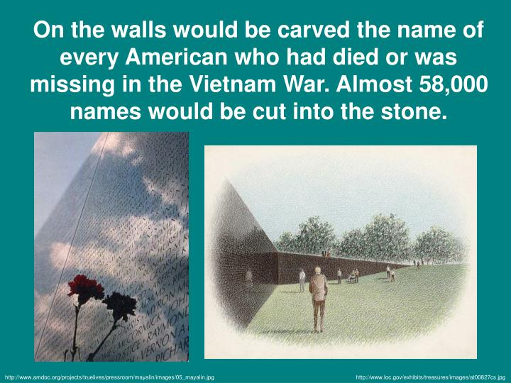 On the walls would be carved the name of every American who had died or was missing in the Vietnam War. Almost 58,000 names would be cut into the stone.