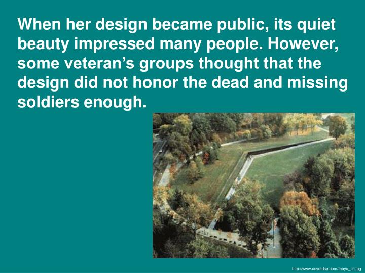 When her design became public, its quiet beauty impressed many people. However, some veteran's groups thought that the design did not honor the dead and missing soldiers enough.