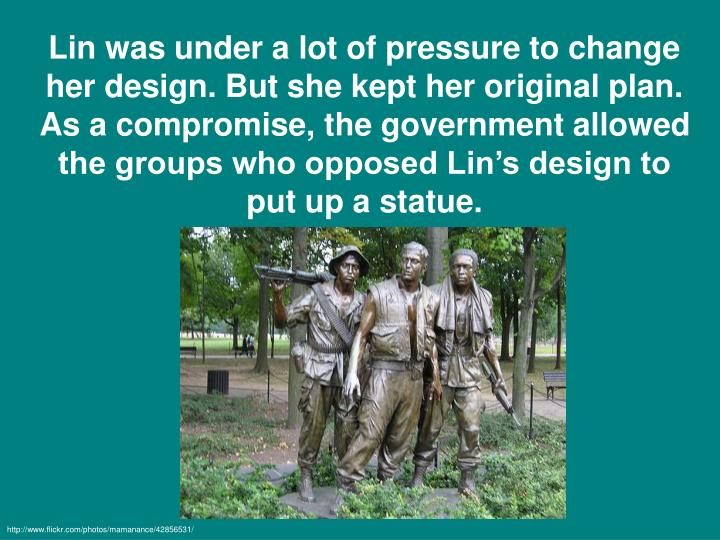 Lin was under a lot of pressure to change her design. But she kept her original plan. As a compromise, the government allowed the groups who opposed Lin's design to put up a statue.