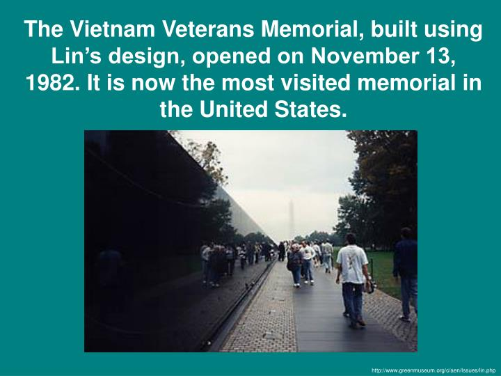 The Vietnam Veterans Memorial, built using Lin's design, opened on November 13, 1982. It is now the most visited memorial in the United States.