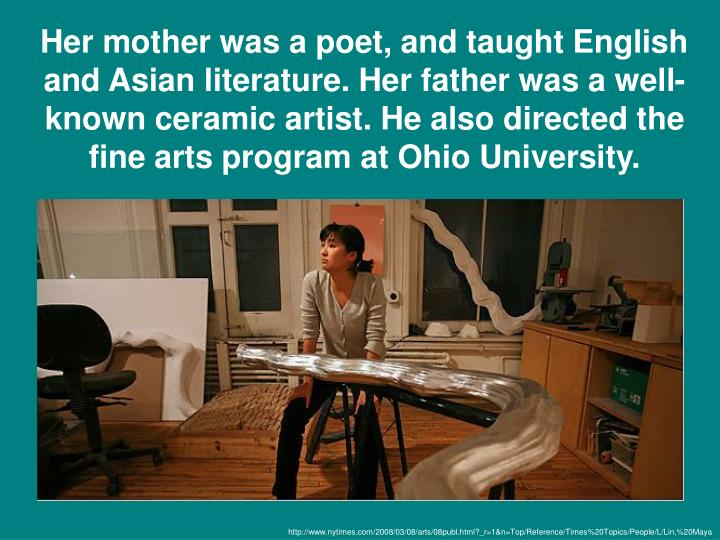 Her mother was a poet, and taught English and Asian literature. Her father was a well-known ceramic artist. He also directed the fine arts program at Ohio University.