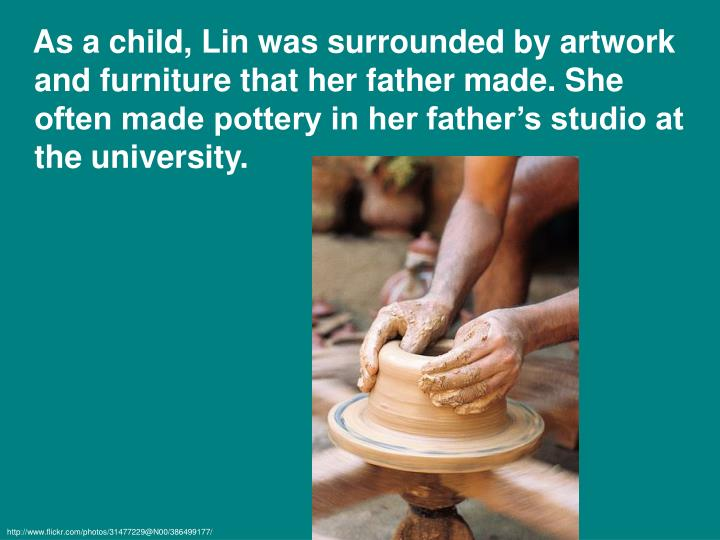As a child, Lin was surrounded by artwork and furniture that her father made. She often made pottery in her father's studio at the university.