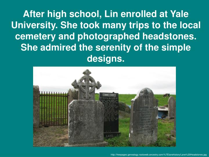 After high school, Lin enrolled at Yale University. She took many trips to the local cemetery and photographed headstones. She admired the serenity of the simple designs.
