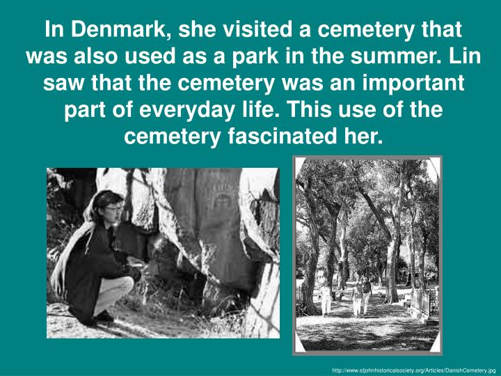 In Denmark, she visited a cemetery that was also used as a park in the summer. Lin saw that the cemetery was an important part of everyday life. This use of the cemetery fascinated her.