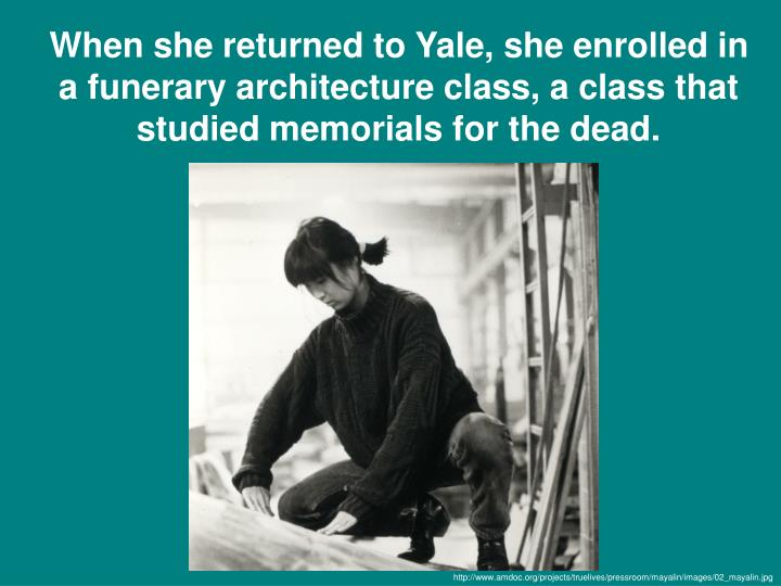 When she returned to Yale, she enrolled in a funerary architecture class, a class that studied memorials for the dead.