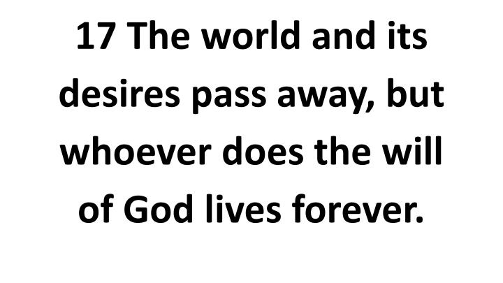 17 The world and its desires pass away, but whoever does the will of God lives forever.