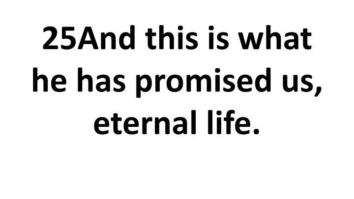 25And this is what he has promised us, eternal life.