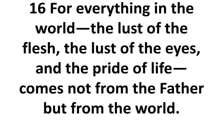 16 For everything in the worldthe lust of the flesh, the lust of the eyes, and the pride of lifecomes not from the Father but from the world.