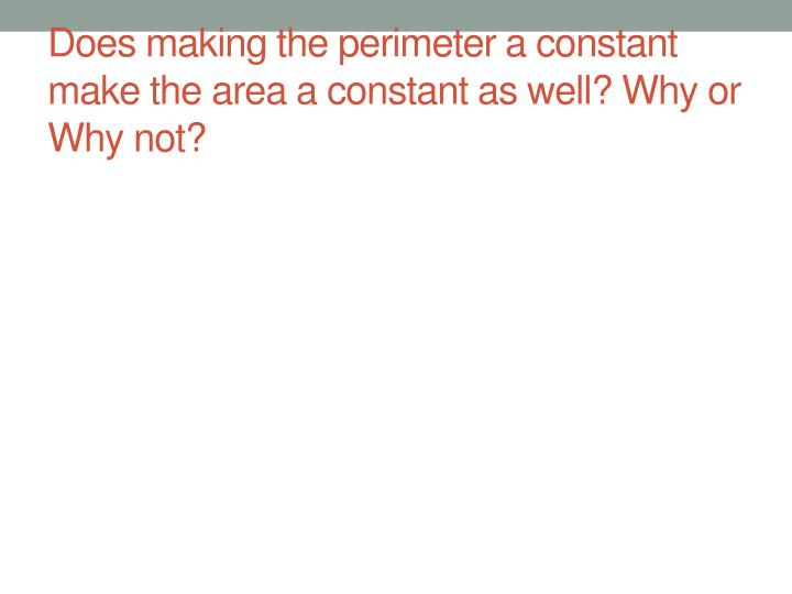 Does making the perimeter a constant make the area a constant as well? Why or Why not?