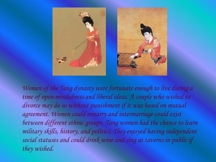 Women of the Tang dynasty were fortunate enough to live during a time of open-mindedness and liberal ideas. A couple who wished to divorce may do so without punishment if it was based on mutual agreement. Women could remarry and intermarriage could exist between different ethnic groups. Tang women had the chance to learn military skills, history, and politics. They enjoyed having independent social statuses and could drink wine and sing at taverns in public if they wished.