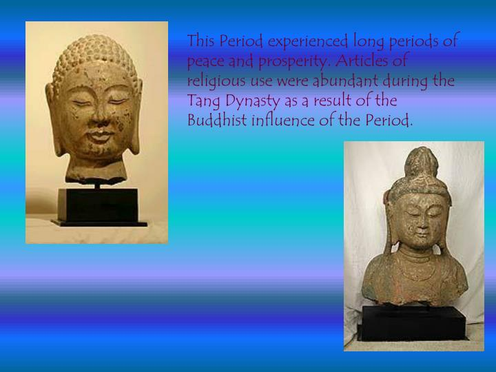 This Period experienced long periods of peace and prosperity. Articles of religious use were abundant during the Tang Dynasty as a result of the Buddhist influence of the Period.