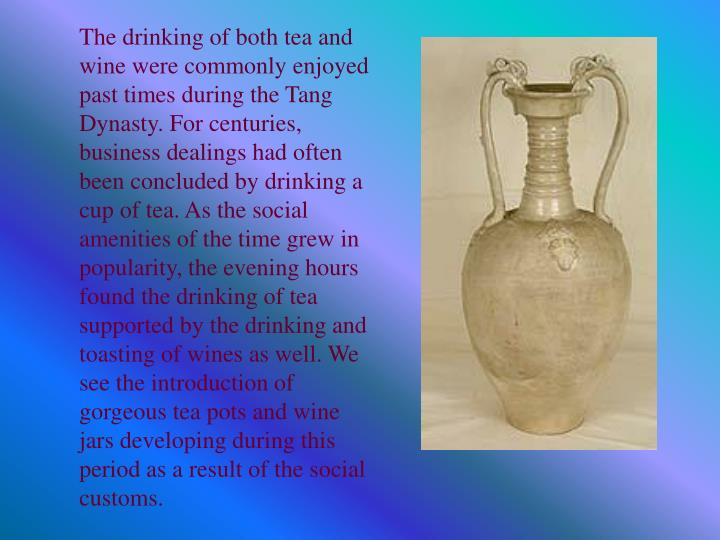 The drinking of both tea and wine were commonly enjoyed past times during the Tang Dynasty. For centuries, business dealings had often been concluded by drinking a cup of tea. As the social amenities of the time grew in popularity, the evening hours found the drinking of tea supported by the drinking and toasting of wines as well. We see the introduction of gorgeous tea pots and wine jars developing during this period as a result of the social customs.
