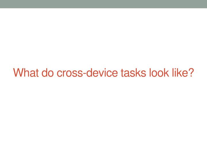 What do cross-device tasks look like?