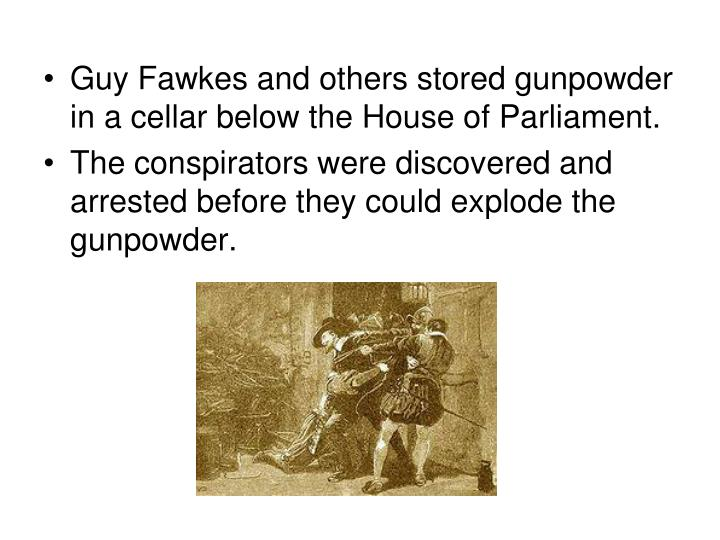 Guy Fawkes and others stored gunpowder in a cellar below the House of Parliament.