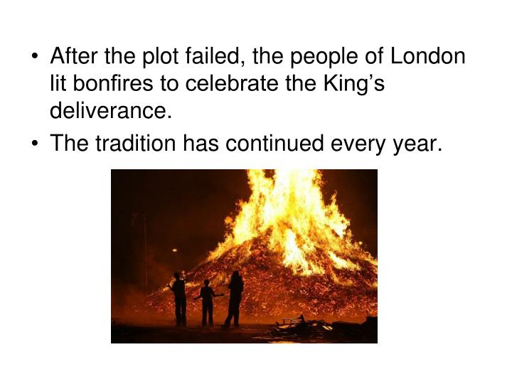 After the plot failed, the people of London lit bonfires to celebrate the King's deliverance.