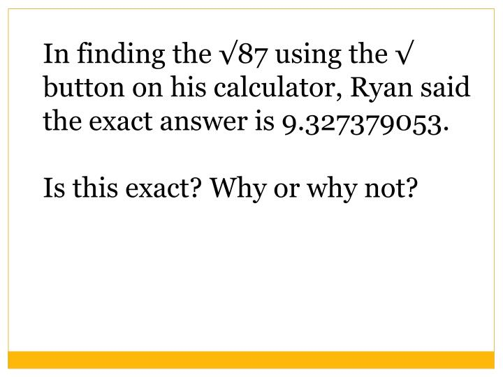 In finding the √87 using the √ button on his calculator, Ryan said the exact answer is 9.327379053.